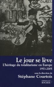 Stéphane Courtois - Le jour se lève - L'héritage du totalitarisme en Europe, 1953-2005.