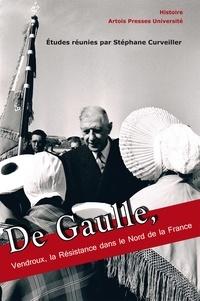 Stéphane Curveiller - De Gaulle, Vendroux, la Résistance dans le Nord de la France.