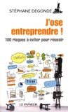 Stéphane Degonde - J'ose entreprendre ! - Créer et diriger son entreprise : 100 risques à éviter pour réussir.