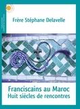 Stéphane Delavelle - Franscicains au Maroc - Huit siècles de rencontres.