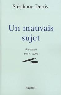 Stéphane Denis - Un mauvais sujet - Chroniques 1993-2003.
