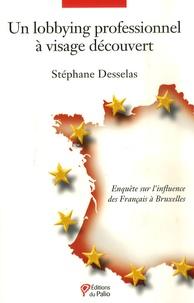 Un lobbying professionnel à visage découvert- Enquête sur l'influence des Français à Bruxelles - Stéphane Desselas  