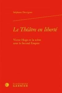 Stéphane Desvignes - Le théâtre en liberté - Victor Hugo et la scène sous le Second Empire.