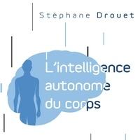 Stéphane Drouet et René Gagnon - L'intelligence autonome du corps - Votre corps est votre principal cerveau.