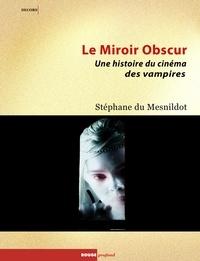 Stéphane Du Mesnildot - Le Miroir obscur - Une histoire du cinéma des vampires.