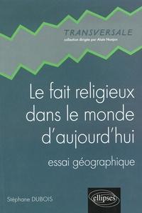 Stéphane Dubois - Le fait religieux dans le monde d'aujourd'hui - Essai géographique.