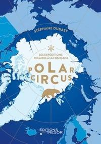 Stéphane Dugast - Polar circus - Les explorations polaires à la française.
