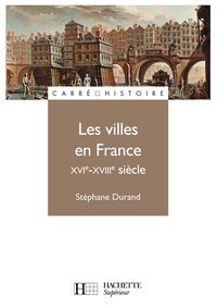 Stéphane Durand - Les villes en France XVIe - XVIIIe siècle.
