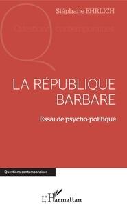 Stéphane Ehrlich - La république barbare - Essai de psycho-politique.