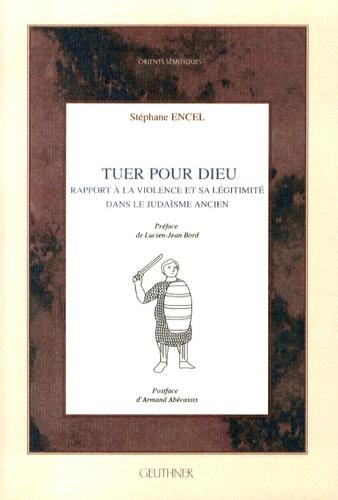 Stéphane Encel - Tuer pour Dieu - Rapport à la violence et sa légitimité dans le judaïsme ancien.