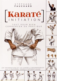 Stéphane Fauchard - Karaté initiation - Tout pour bien commencer sa pratique : les informations et les conseils indispensables aux deux premières années d'apprentissage.