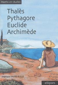Thalès, Pythagore, Euclide, Archimède - Stéphane Favre-Bulle |