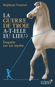 Stéphane Foucart - La guerre de Troie a-t-elle eu lieu ? - Enquête sur un mythe.
