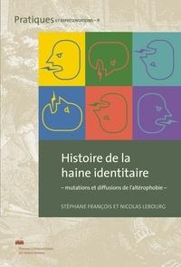 Stéphane François et Nicolas Lebourg - Histoire de la haine identitaire - Mutations et diffusions de l'altérophobie.