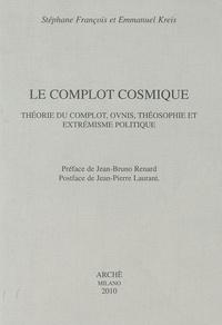 Stéphane François et Emmanuel Kreis - Le complot cosmique - Théorie du complot, ovnis, théosophie et extrémisme politique.