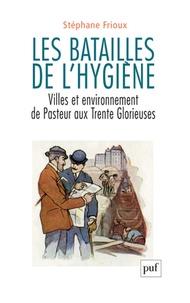 Stéphane Frioux - Les batailles de l'hygiène - Villes et environnement de Pasteur aux Trente Glorieuses.