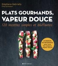 Stéphane Gabrielly - Plats gourmands vapeur douce - 120 recettes simples et bluffantes.