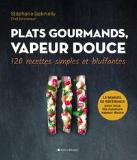 Stéphane Gabrielly - Plats gourmands, vapeur douce - 120 recettes simples et bluffantes.