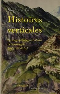 Stéphane Gal - Histoires verticales - Les usages politiques et culturels de la montagne (XIVe-XVIIIe siècles).