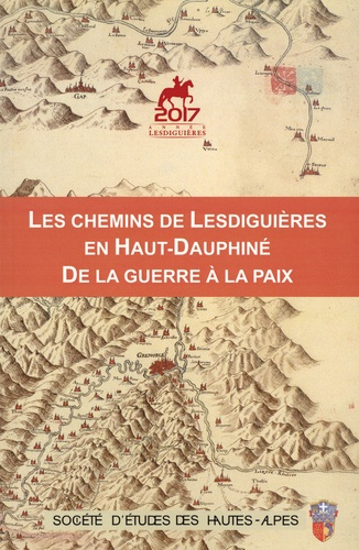 Les chemins de Lesdiguières en Haut-Dauphiné, de la guerre à la paix. Actes du colloque du 4 nombre 2017
