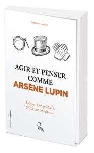 Stéphane Garnier - Agir et penser comme Arsène Lupin.