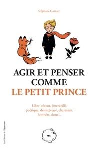 Stéphane Garnier - Agir et penser comme le Petit Prince.