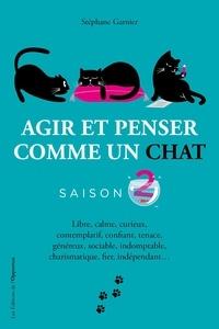 Stéphane Garnier - Agir et penser comme un chat Saison 2 : Libre, calme, curieux, observateur, confiant, tenace, prudent, élégant, silencieux, charismatique, fier, indépendant....
