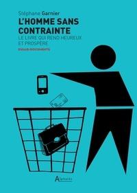 Stéphane Garnier - L'homme sans contrainte - Le livre qui rend heureux et prospère.