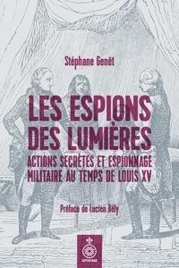 Stéphane Genêt et Lucien Bély - Espions des Lumières (Les) - Actions secrètes et espionnage militaire sous Louis XV.