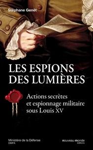 Stéphane Genêt - Les espions des Lumières - Actions secrètes et espionnage militaire sous Louis XV.
