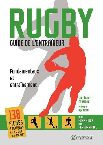 Stéphane Germain - Rugby, guide de l'entraîneur - Fondamentaux et entraînement, de la formation à la performance.