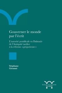 """Stéphane Gioanni - Gouverner le monde par l'écrit - L'autorité pontificale en Dalmatie de l'antiquité tardive à la réforme """"grégorienne""""."""