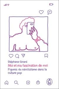 Stéphane Girard - Moi et ma fascination de moi - Figures du narcissisme dans la culture pop.