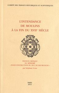 """Stéphane Gomis - L'Intendance de Moulins à la fin du XVIIe siècle - Edition critique du mémoire """"Pour l'instruction du duc de Bourgogne""""."""