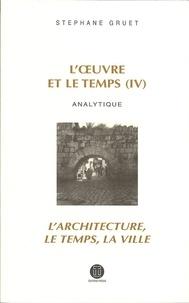 Stéphane Gruet - L'oeuvre et le temps - Volume 4, Analytique ;  L'architecture, le temps, la ville.
