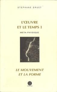 Stéphane Gruet - L'oeuvre et le temps - Volume 1, Métaphysique ; Le mouvement et la forme.