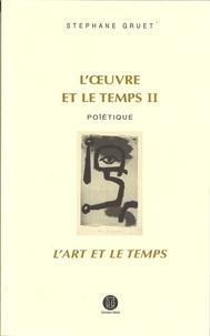 Stéphane Gruet - L'oeuvre et le temps - Volume 2, Poïétique ; L'art et le temps.