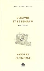 Stéphane Gruet - L'oeuvre et le temps - Volume 5, Politique ; L'oeuvre politique.