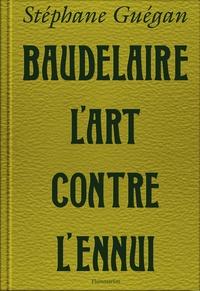 Stéphane Guégan - Baudelaire, l'art contre l'ennui.