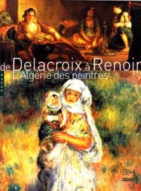 Stéphane Guégan et Michel Hilaire - De Delacroix à Renoir - L'Algérie des peintres.