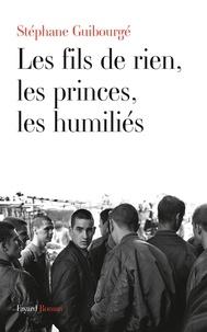 Stéphane Guibourgé - Les fils de rien, les princes, les humiliés.