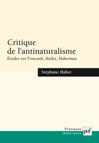 Stéphane Haber - Critique de l'antinaturalisme - Etudes sur Foucault, Butler, Habermas.