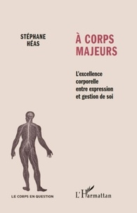 Stéphane Héas - A corps majeurs - L'excellence corporelle entre expression et gestion de soi.
