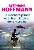 Stéphane Hoffmann - Le Méchant prince et autres histoires sans morales.