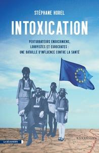 Stéphane Horel - Intoxication - Perturbateurs endocriniens, lobbyistes, eurocrates : une bataille d'influence contre la santé.