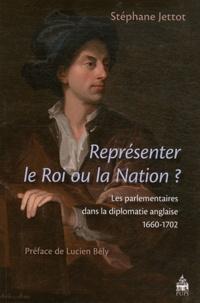 Stéphane Jettot - Représenter le Roi ou la Nation ? - Les parlementaires dans la diplomatie anglaise (1660-1702).
