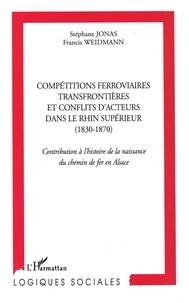 Stéphane Jonas et Francis Weidmann - Compétitions ferroviaires transfrontièrs et conflits d'acteurs  dans le Rhin supérieur (1830-1870) - Contribution à l'histoire de la naissance du chemin de fer en Alsace.