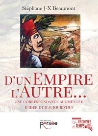 Stéphane JX Beaumont - D'un empire, l'Autre... - Une correspondance augmentée d'hier et d'aujourd'hui.