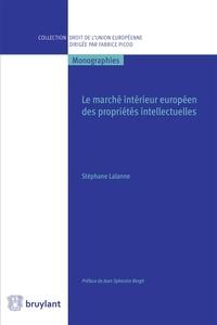 Stéphane Lalanne - Le marché intérieur européen des propriétés intellectuelles - Des fondements aux limites.