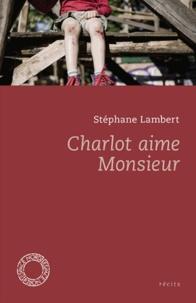 Stéphane Lambert - Charlot aime Monsieur - Suivi de Ensemble, Simone et Jean sont entrés dans la rivière et Mes Morts.